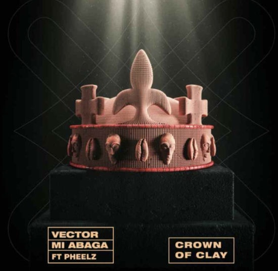 Vector & MI Abaga Ft. Pheelz – Crown Of Clay