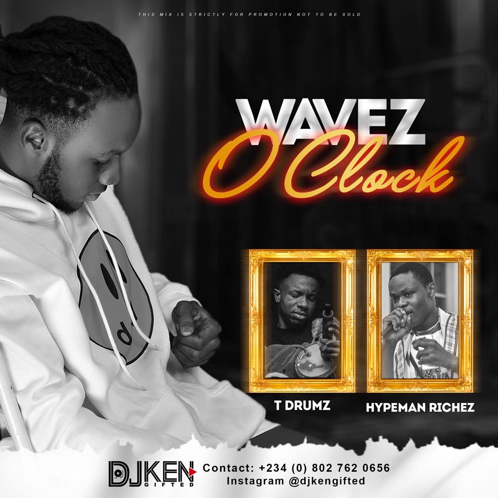 DJ Ken Gifted Ft. Hypeman Richez & T Drumz - Wavez O'CLock (Mix)